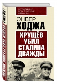 Ходжа Э. - Хрущев убил Сталина дважды