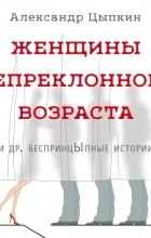 Александр Цыпкин - Женщины непреклонного возраста и др. беспринцЫпные истории