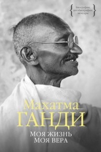 Махатма Ганди - Моя жизнь. Моя вера (сборник)