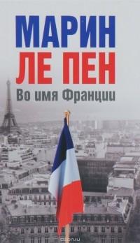 Марин Ле Пен - Во имя Франции