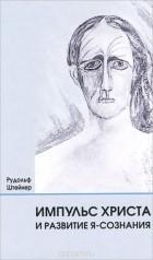 Рудольф Штайнер - Импульс Христа и развитие Я-сознания. 7 лекций, прочитанных в Берлине между 25 октября 1909 г. и 8 мая 1910 г.