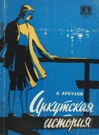 Алексей Арбузов - Иркутская история