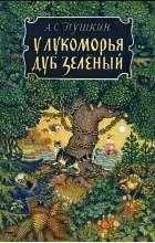 Александр Пушкин - У лукоморья дуб зеленый...