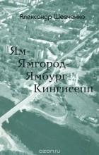 Александр Шевченко - Ям-Ямгород-Ямбург-Кингисепп