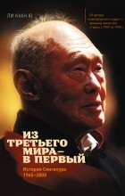 Ли Куан Ю  - Из третьего мира - в первый. История Сингапура. 1965-2000