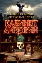 Дуглас Престон, Линкольн Чайлд - Кабинет диковин