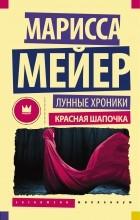 Марисса Мейер - Лунные хроники. Красная шапочка