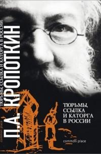 Петр Кропоткин - Тюрьмы, ссылка и каторга в России