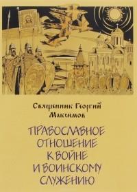 Священник Георгий Максимов - Православное отношение к войне и воинскому служению