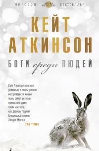 Кейт Аткинсон - Боги среди людей