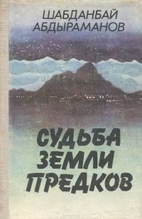 Шабданбай Абдыраманов - Судьба земли предков