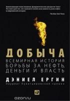 - Добыча. Всемирная история борьбы за нефть, деньги и власть