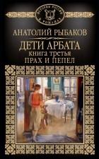 Анатолий Рыбаков — Дети Арбата. Книга 3. Прах и пепел
