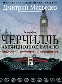 Дмитрий Медведев - Черчилль. Биография. Оратор. Историк. Публицист. Амбициозное начало 1874-1929
