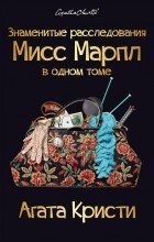 Агата Кристи - Знаменитые расследования Мисс Марпл в одном томе