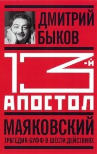 Дмитрий Быков - 13-й апостол. Маяковский. Трагедия-буфф в шести действиях