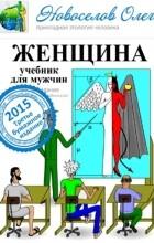 Олег Новоселов - Женщина учебник для мужчин (3 издание)