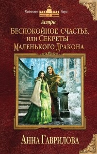 Анна Гаврилова - Астра. Беспокойное счастье, или Секреты маленького дракона