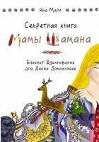 Мори Яна - Секретная книга Мамы Шамана. Блокнот Вдохновения для Диких Домохозяек