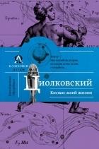 Константин Циолковский - Космос моей жизни