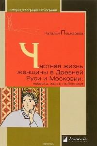 Наталья Пушкарева - Частная жизнь женщины в Древней Руси и Московии. Невеста, жена, любовница