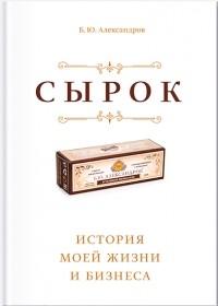 Борис Александров - Сырок. История моей жизни и бизнеса