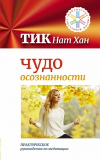 Тик Нат Хан - Чудо осознанности: практическое руководство по медитации
