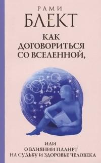 Рами Блект - Как договориться со Вселенной, или О влиянии планет на судьбу и здоровье человека
