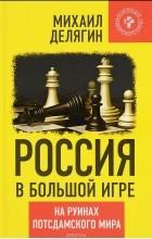 Михаил Делягин - Россия в большой игре. На руинах потсдамского мира