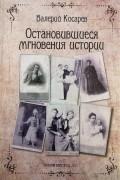 Валерий Косарев - Остановившиеся мгновения истории