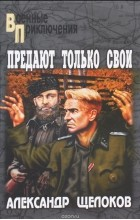 Александр Щелоков - Предают только свои (сборник)