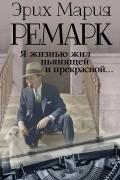 Эрих Мария Ремарк - Я жизнью жил пьянящей и прекрасной...
