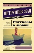 Людмила Петрушевская - Рассказы о любви