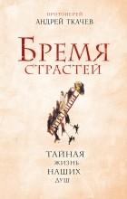 Протоиерей Андрей Ткачев - Бремя страстей. Тайная жизнь наших душ