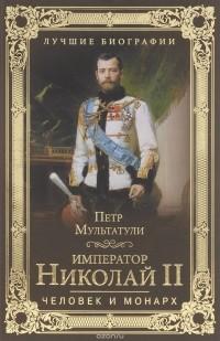 Мультатули П. В. - Император Николай II. Человек и монарх