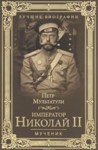 Мультатули П. В. - Император Николай II. Мученик