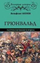 Акунов В. В. - Грюнвальд. Разгром Тевтонского ордена