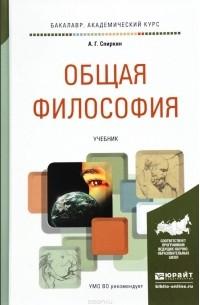 А. Г. Спиркин - Общая философия. Учебник