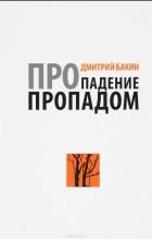 Дмитрий Бакин - Про падение пропадом (сборник)