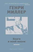 Генри Миллер - Книги в моей жизни (сборник)