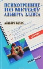Альберт Эллис - Психотренинг по методу Альберта Эллиса