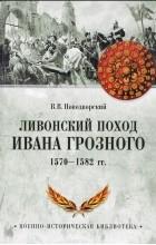 Витольд Новодворский - Ливонский поход Ивана Грозного. 1570-1582