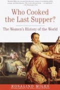 Rosalind Miles - Who Cooked the Last Supper?: The Women's History of the World