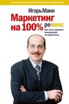 Игорь Манн - Маркетинг на 100%. Ремикс. Как стать хорошим менеджером по маркетингу