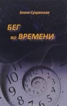 Елена Сущинская - Бег во времени. Краткий курс кармической астрологии