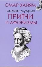 Омар Хайям - Омар Хайям. Самые мудрые притчи и афоризмы