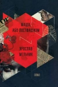 Ярослав Мельник - Маша, або Постфашизм