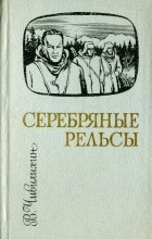 Владимир Чивилихин - Серебряные рельсы