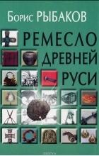 Борис Рыбаков - Ремесло Древней Руси