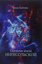 Анна Котова - Сказания земли Ингесольской